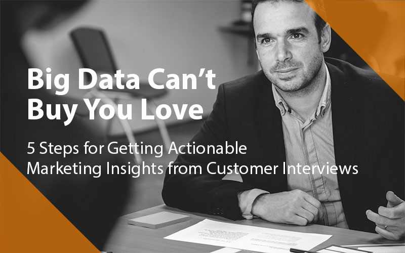 5 Steps for Getting Actionable Marketing Insights from Customer Interviews
